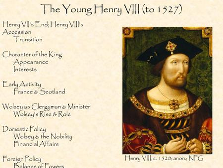The Young Henry VIII (to 1527) Henry VII's End; Henry VIII's Accession Transition Character of the King Appearance Interests Early Activity France & Scotland.