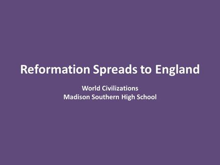 Reformation Spreads to England World Civilizations Madison Southern High School.