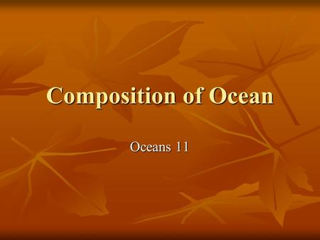 Composition of Ocean Oceans 11. Composition Seawater is made up of water (H2O) and dissolved salts. Seawater is made up of water (H2O) and dissolved salts.