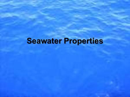 Seawater Properties. Seawater How did the water get salty?How did the water get salty? 1. Chemical weathering of rocks on land 2. From the Earth's interior.