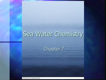 Sea Water Chemistry Chapter 7. Sea Water Chemistry determine many important oceanographic phenomena including : determine many important oceanographic.