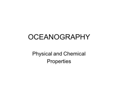 OCEANOGRAPHY Physical and Chemical Properties Outline 1. Chemical Make-Up of Water 2. Heat Capacity of Water 3. Salinity of Water 4. Density of Water.