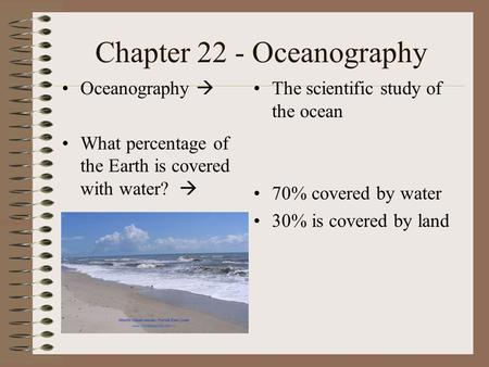 Chapter 22 - Oceanography Oceanography  What percentage of the Earth is covered with water?  The scientific study of the ocean 70% covered by water 30%