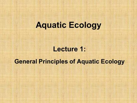 Aquatic Ecology Lecture 1: General Principles of Aquatic Ecology.