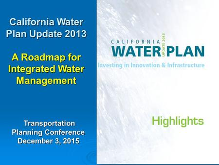 1 California Water Plan Update 2013 A Roadmap for Integrated Water Management Transportation Planning Conference Transportation Planning Conference December.