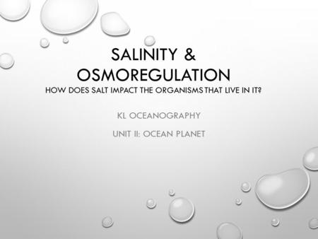 SALINITY & OSMOREGULATION HOW DOES SALT IMPACT THE ORGANISMS THAT LIVE IN IT? KL OCEANOGRAPHY UNIT II: OCEAN PLANET.