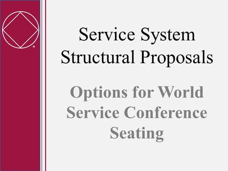  Service System Structural Proposals Options for World Service Conference Seating.