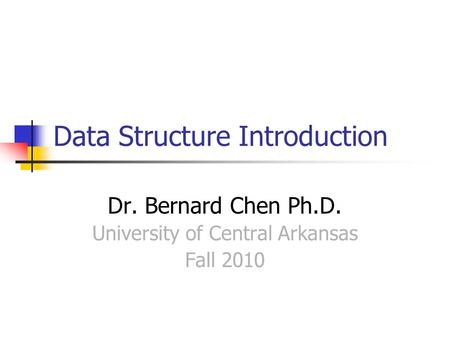 Data Structure Introduction Dr. Bernard Chen Ph.D. University of Central Arkansas Fall 2010.