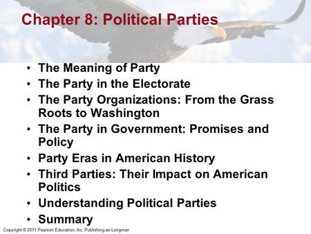 Copyright © 2011 Pearson Education, Inc. Publishing as Longman Chapter 8: Political Parties The Meaning of Party The Party in the Electorate The Party.