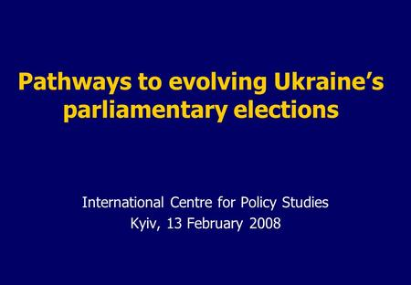 Pathways to evolving Ukraine's parliamentary elections International Centre for Policy Studies Kyiv, 13 February 2008.