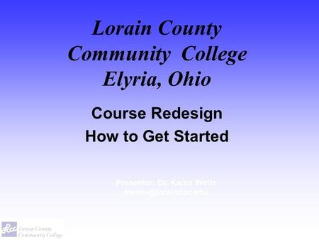 Lorain County Community College Elyria, Ohio Course Redesign How to Get Started Presenter: Dr. Karen Wells