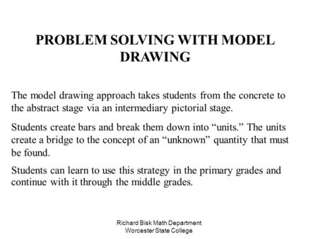 Richard Bisk Math Department Worcester State College PROBLEM SOLVING WITH MODEL DRAWING The model drawing approach takes students from the concrete to.