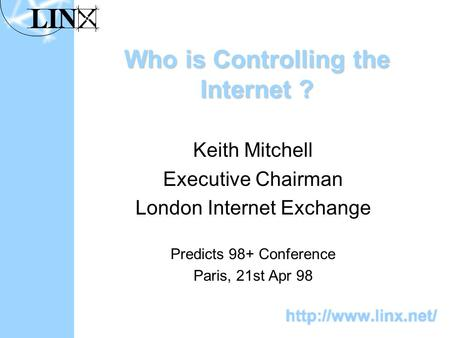 Who is Controlling the Internet ? Keith Mitchell Executive Chairman London Internet Exchange Predicts 98+ Conference Paris, 21st Apr 98.