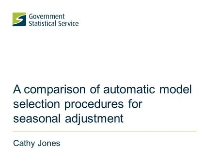 A comparison of automatic model selection procedures for seasonal adjustment Cathy Jones.