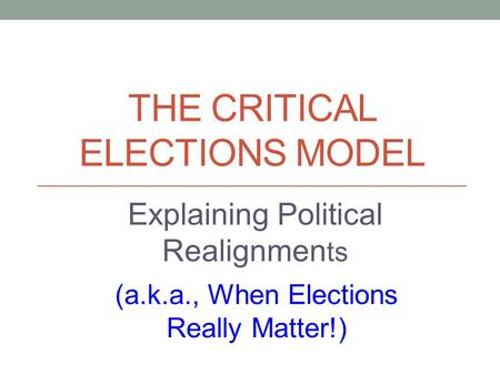 THE CRITICAL ELECTIONS MODEL (a.k.a., When Elections Really Matter!) Explaining Political Realignmen ts.
