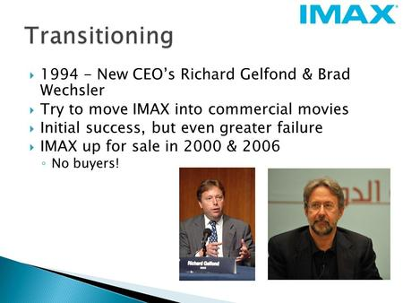  1994 - New CEO's Richard Gelfond & Brad Wechsler  Try to move IMAX into commercial movies  Initial success, but even greater failure  IMAX up for.