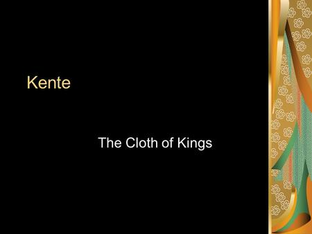 Kente The Cloth of Kings. Kente – The Cloth of Kings Special Cloth Hand dyed Hand woven and spun Worn on special events Celebration as well as ceremony.