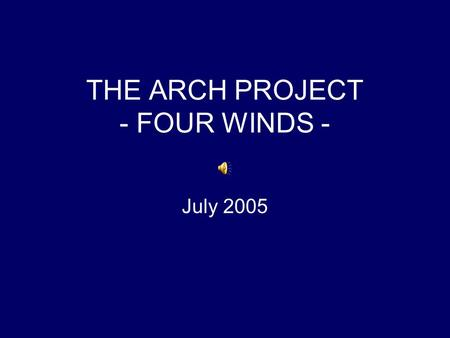 THE ARCH PROJECT - FOUR WINDS - July 2005. … most touched by the sense of community that informs this (Arch Project) work and of people who have passed.