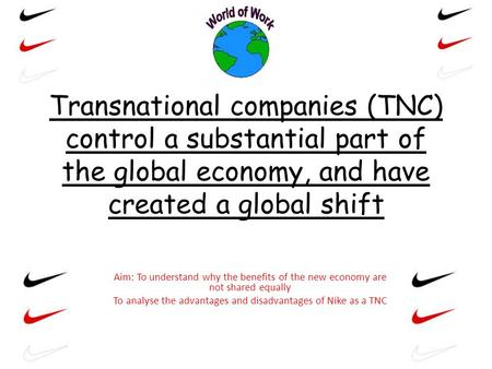 Transnational companies (TNC) control a substantial part of the global economy, and have created a global shift Aim: To understand why the benefits of.