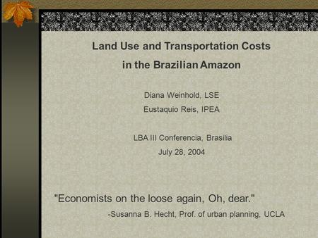 Land Use and Transportation Costs in the Brazilian Amazon Diana Weinhold, LSE Eustaquio Reis, IPEA LBA III Conferencia, Brasilia July 28, 2004 Economists.