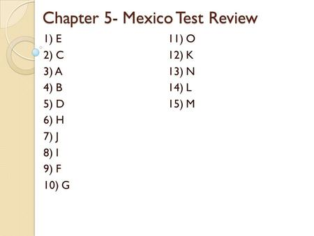 Chapter 5- Mexico Test Review 1) E 11) O 2) C12) K 3) A13) N 4) B14) L 5) D15) M 6) H 7) J 8) I 9) F 10) G.