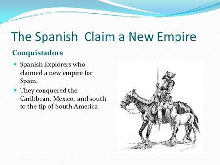 The Spanish Claim a New Empire Conquistadors Spanish Explorers who claimed a new empire for Spain. They conquered the Caribbean, Mexico, and south to the.