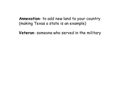 Annexation- to add new land to your country (making Texas a state is an example) Veteran- someone who served in the military.