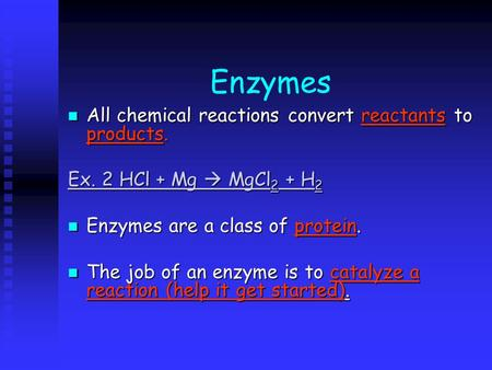 Enzymes All chemical reactions convert reactants to products. All chemical reactions convert reactants to products. Ex. 2 HCl + Mg  MgCl 2 + H 2 Ex. 2.