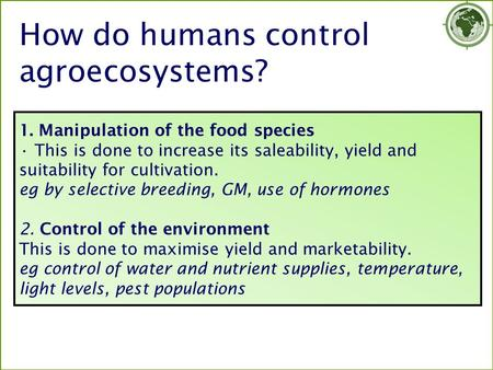 1. Manipulation of the food species This is done to increase its saleability, yield and suitability for cultivation. eg by selective breeding, GM, use.