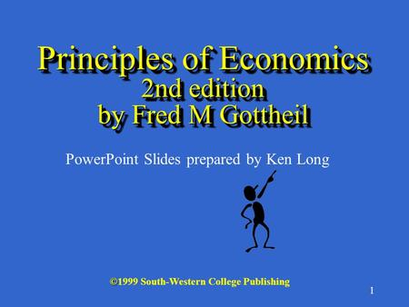 1 © ©1999 South-Western College Publishing PowerPoint Slides prepared by Ken Long Principles of Economics 2nd edition by Fred M Gottheil.