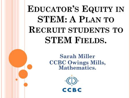 E DUCATOR ' S E QUITY IN STEM: A P LAN TO R ECRUIT STUDENTS TO STEM F IELDS. Sarah Miller CCBC Owings Mills, Mathematics.
