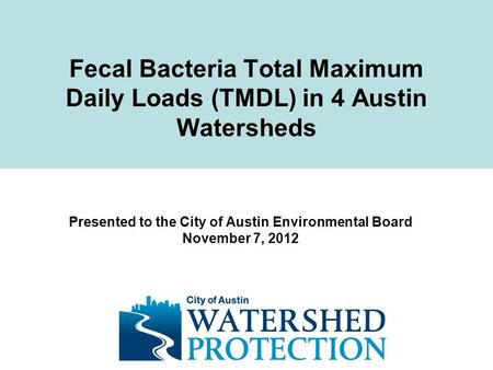 Fecal Bacteria Total Maximum Daily Loads (TMDL) in 4 Austin Watersheds Presented to the City of Austin Environmental Board November 7, 2012.