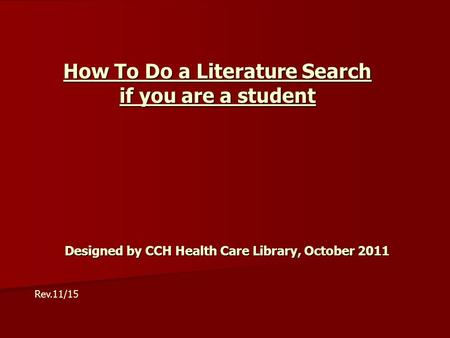 How To Do a Literature Search if you are a student Designed by CCH Health Care Library, October 2011 Rev.11/15.