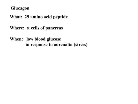 Glucagon What: 29 amino acid peptide Where:  cells of pancreas When: low blood glucose in response to adrenalin (stress)