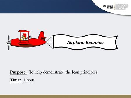 Purpose: To help demonstrate the lean principles Time: 1 hour Airplane Exercise.