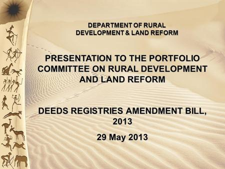 PRESENTATION TO THE PORTFOLIO COMMITTEE ON RURAL DEVELOPMENT AND LAND REFORM DEEDS REGISTRIES AMENDMENT BILL, 2013 29 May 2013 DEPARTMENT OF RURAL DEVELOPMENT.