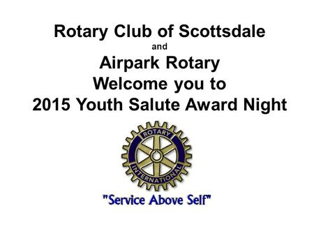 Rotary Club of Scottsdale and Airpark Rotary Welcome you to 2015 Youth Salute Award Night.