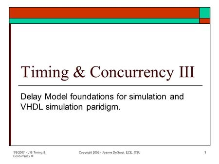 1/8/2007 - L16 Timing & Concurrency III Copyright 2006 - Joanne DeGroat, ECE, OSU1 Timing & Concurrency III Delay Model foundations for simulation and.