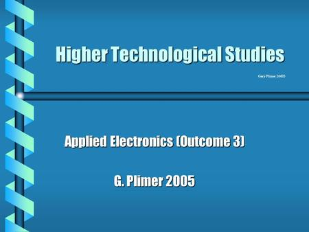 Gary Plimer 20005 Higher Technological Studies Applied Electronics (Outcome 3) G. Plimer 2005.