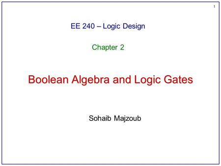 1 Boolean Algebra and Logic Gates EE 240 – Logic Design Chapter 2 Sohaib Majzoub.