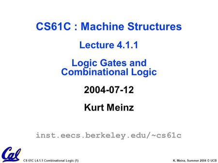 CS 61C L4.1.1 Combinational Logic (1) K. Meinz, Summer 2004 © UCB CS61C : Machine Structures Lecture 4.1.1 Logic Gates and Combinational Logic 2004-07-12.
