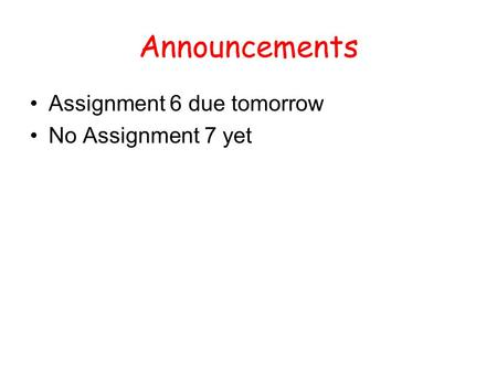 Announcements Assignment 6 due tomorrow No Assignment 7 yet.