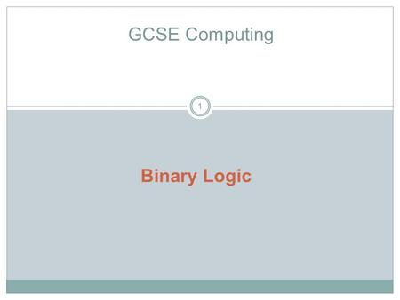 1 GCSE Computing Binary Logic. GCSE Computing 2 Candidates should be able to understand and produce simple logic diagrams using the operations NOT, AND,