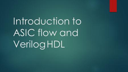 Introduction to ASIC flow and VerilogHDL. What is Verilog ?  IEEE industry standard Hardware Descriptive Language (HDL) – used to describe a digital.