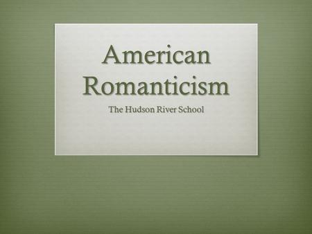 American Romanticism The Hudson River School. Romantic Period in America 1828-1865  Romanticism as a more general trend that encompasses American Transcendentalism.