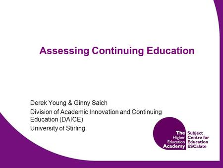 Assessing Continuing Education Derek Young & Ginny Saich Division of Academic Innovation and Continuing Education (DAICE) University of Stirling.