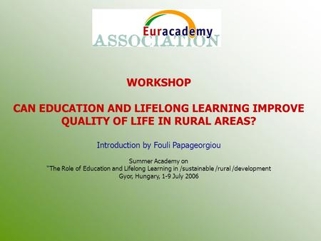 "WORKSHOP CAN EDUCATION AND LIFELONG LEARNING IMPROVE QUALITY OF LIFE IN RURAL AREAS? Introduction by Fouli Papageorgiou Summer Academy on ""The Role of."