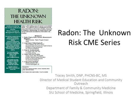 Radon: The Unknown Risk CME Series Tracey Smith, DNP, PHCNS-BC, MS Director of Medical Student Education and Community Outreach Department of Family &