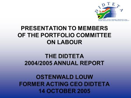 PRESENTATION TO MEMBERS OF THE PORTFOLIO COMMITTEE ON LABOUR THE DIDTETA 2004/2005 ANNUAL REPORT OSTENWALD LOUW FORMER ACTING CEO DIDTETA 14 OCTOBER 2005.