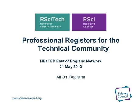 Www.sciencecouncil.org Professional Registers for the Technical Community HEaTED East of England Network 21 May 2013 Ali Orr, Registrar.
